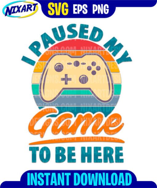 I Paused My Game To Be Here svg and png files for cutting and print